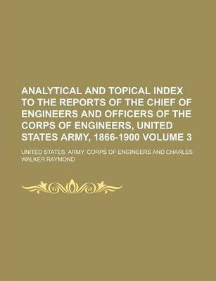 Analytical and Topical Index to the Reports of the Chief of Engineers and Officers of the Corps of Engineers, United States Army, 1866-1900 Volume 3