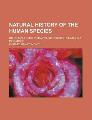 Natural History of the Human Species; Its Typical Forms, Primaeval Distribution Filiations & Migrations