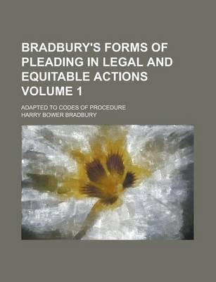 Bradbury's Forms of Pleading in Legal and Equitable Actions; Adapted to Codes of Procedure Volume 1