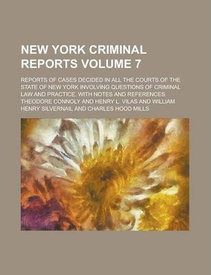 New York Criminal Reports; Reports of Cases Decided in All the Courts of the State of New York Involving Questions of Criminal Law and Practice, with Notes and References Volume 7