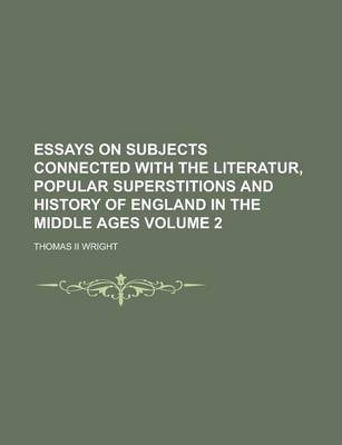 Essays on Subjects Connected with the Literatur, Popular Superstitions and History of England in the Middle Ages Volume 2