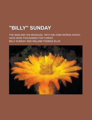 Billy Sunday; The Man and His Message, with His Own Words Which Have Won Thousands for Christ
