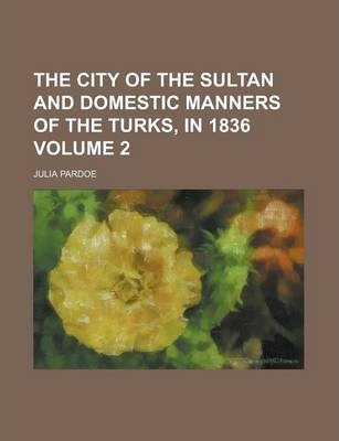 The City of the Sultan and Domestic Manners of the Turks, in 1836 Volume 2