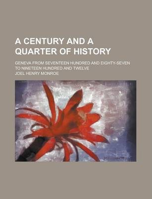 A Century and a Quarter of History; Geneva from Seventeen Hundred and Eighty-Seven to Nineteen Hundred and Twelve