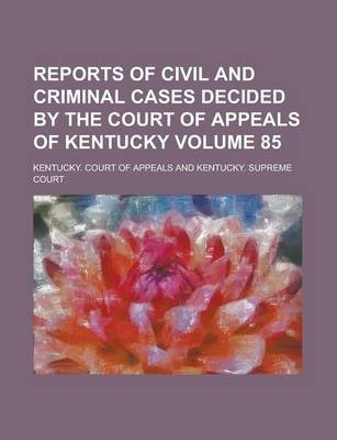 Reports of Civil and Criminal Cases Decided by the Court of Appeals of Kentucky Volume 85
