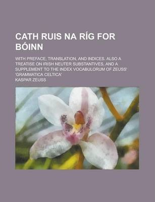 Cath Ruis Na Rig for Boinn; With Preface, Translation, and Indices. Also a Treatise on Irish Neuter Substantives, and a Supplement to the Index Vocabulorum of Zeuss' 'Grammatica Celtica'