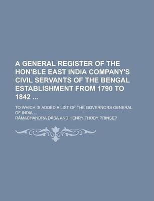 A General Register of the Hon'ble East India Company's Civil Servants of the Bengal Establishment from 1790 to 1842; To Which Is Added a List of the Governors General of India ...