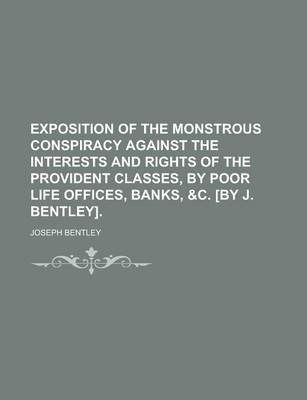 Exposition of the Monstrous Conspiracy Against the Interests and Rights of the Provident Classes, by Poor Life Offices, Banks, &C. [By J. Bentley]