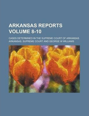 Arkansas Reports; Cases Determined in the Supreme Court of Arkansas Volume 8-10
