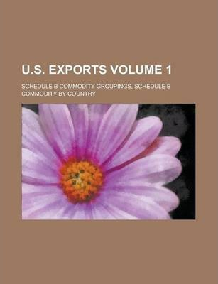 U.S. Exports; Schedule B Commodity Groupings, Schedule B Commodity by Country Volume 1