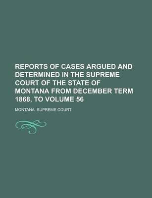 Reports of Cases Argued and Determined in the Supreme Court of the State of Montana from December Term 1868, to Volume 56