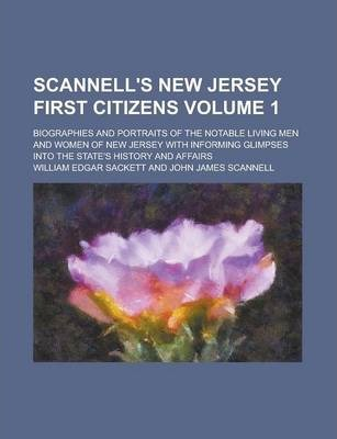 Scannell's New Jersey First Citizens; Biographies and Portraits of the Notable Living Men and Women of New Jersey with Informing Glimpses Into the State's History and Affairs Volume 1