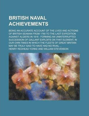 British Naval Achievements; Being an Accurate Account of the Lives and Actions of British Seaman from 1780 to the Last Expedition Against Algiers in 1816