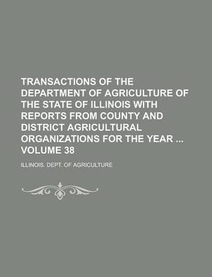 Transactions of the Department of Agriculture of the State of Illinois with Reports from County and District Agricultural Organizations for the Year Volume 38