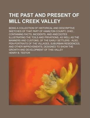 The Past and Present of Mill Creek Valley; Being a Collection of Historical and Descriptive Sketches of That Part of Hamilton County, Ohio; Containing Facts, Incidents, and Anecdotes Illustrating the Toils and Privations, as Well as the