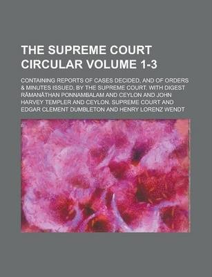 The Supreme Court Circular; Containing Reports of Cases Decided, and of Orders & Minutes Issued, by the Supreme Court. with Digest Volume 1-3