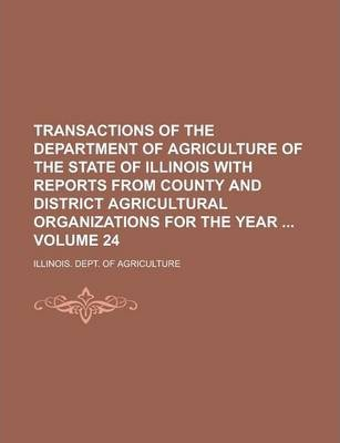 Transactions of the Department of Agriculture of the State of Illinois with Reports from County and District Agricultural Organizations for the Year Volume 24