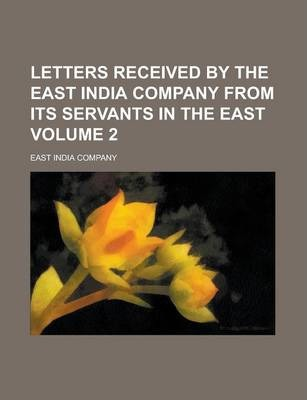 Letters Received by the East India Company from Its Servants in the East Volume 2