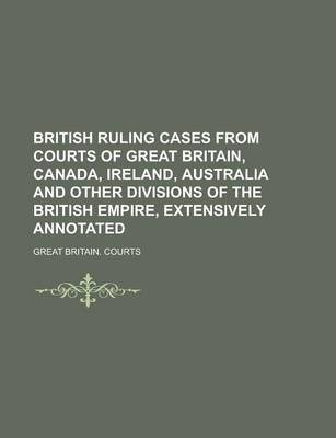 British Ruling Cases from Courts of Great Britain, Canada, Ireland, Australia and Other Divisions of the British Empire, Extensively Annotated Volume 1
