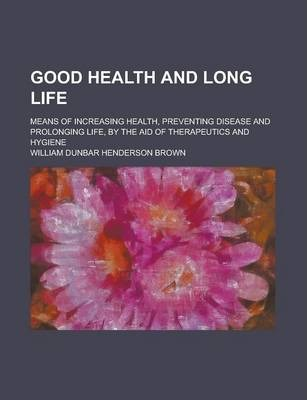 Good Health and Long Life; Means of Increasing Health, Preventing Disease and Prolonging Life, by the Aid of Therapeutics and Hygiene