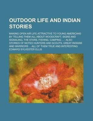 Outdoor Life and Indian Stories; Making Open Air Life Attractive to Young Americans by Telling Them All about Woodcraft, Signs and Signaling, the Stars, Fishing, Camping ...
