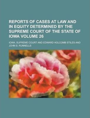 Reports of Cases at Law and in Equity Determined by the Supreme Court of the State of Iowa Volume 26