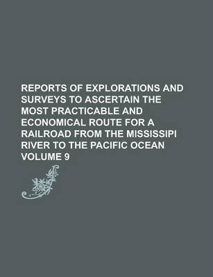 Reports of Explorations and Surveys to Ascertain the Most Practicable and Economical Route for a Railroad from the Mississipi River to the Pacific Ocean Volume 9