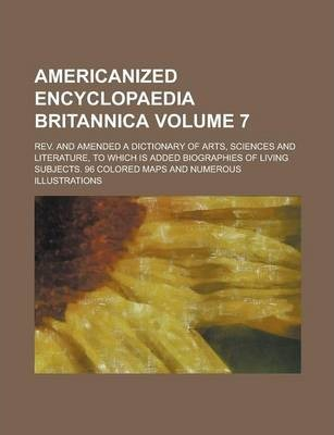 Americanized Encyclopaedia Britannica; REV. and Amended a Dictionary of Arts, Sciences and Literature, to Which Is Added Biographies of Living Subjects. 96 Colored Maps and Numerous Illustrations Volume 7