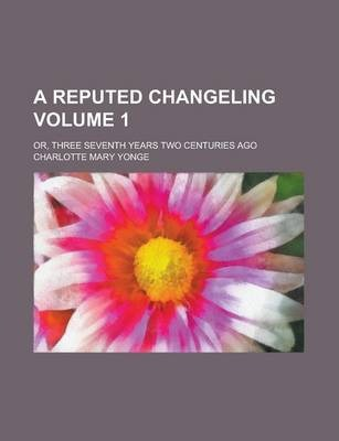 A Reputed Changeling; Or, Three Seventh Years Two Centuries Ago Volume 1