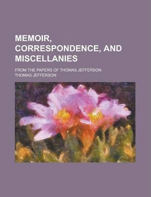 Memoir, Correspondence, and Miscellanies; From the Papers of Thomas Jefferson