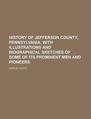 History of Jefferson County, Pennsylvania, with Illustrations and Biographical Sketches of Some of Its Prominent Men and Pioneers