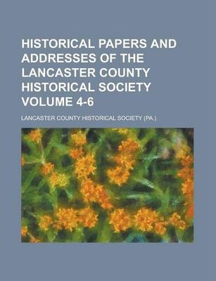 Historical Papers and Addresses of the Lancaster County Historical Society Volume 4-6