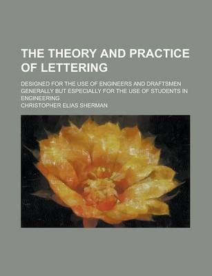 The Theory and Practice of Lettering; Designed for the Use of Engineers and Draftsmen Generally But Especially for the Use of Students in Engineering