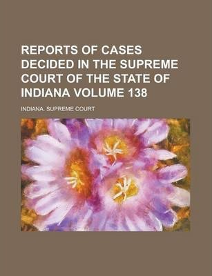 Reports of Cases Decided in the Supreme Court of the State of Indiana Volume 138