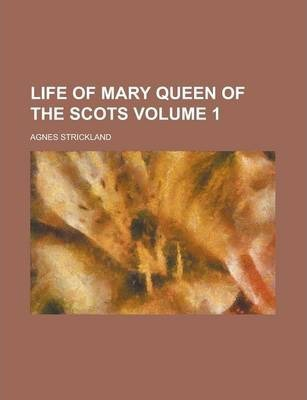 Life of Mary Queen of the Scots Volume 1