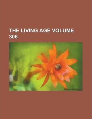 The Living Age Volume 306