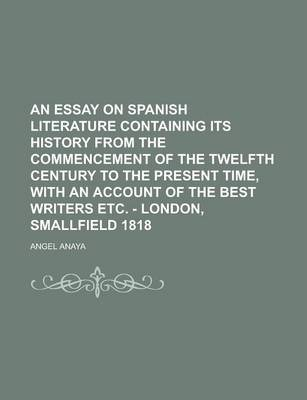 An Essay on Spanish Literature Containing Its History from the Commencement of the Twelfth Century to the Present Time, with an Account of the Best Writers Etc. - London, Smallfield 1818
