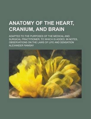 Anatomy of the Heart, Cranium, and Brain; Adapted to the Purposes of the Medical and Surgical Practitioner; To Which Is Added, in Notes, Observations on the Laws of Life and Sensation