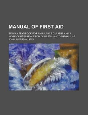 Manual of First Aid; Being a Text-Book for Ambulance Classes and a Work of Reference for Domestic and General Use