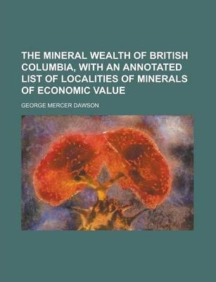 The Mineral Wealth of British Columbia, with an Annotated List of Localities of Minerals of Economic Value