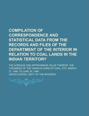 Compilation of Correspondence and Statistical Data from the Records and Files of the Department of the Interior in Relation to Coal Lands in the Indian Territory; The Acreage and Approximate Value Thereof, the Thickness of the Various