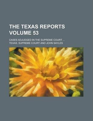 The Texas Reports; Cases Adjudged in the Supreme Court ... Volume 53