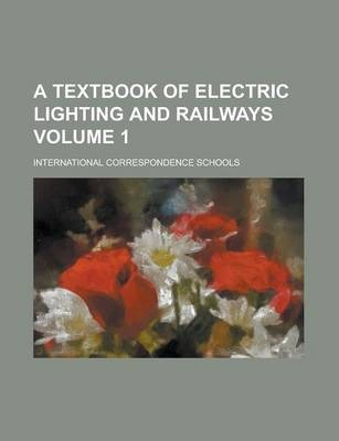 A Textbook of Electric Lighting and Railways Volume 1