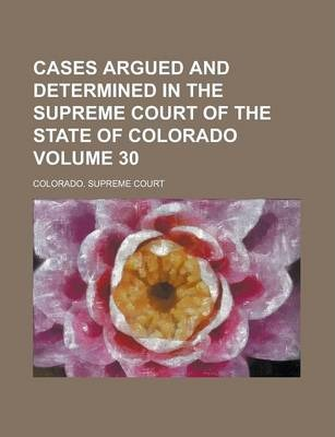 Cases Argued and Determined in the Supreme Court of the State of Colorado Volume 30