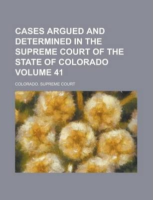 Cases Argued and Determined in the Supreme Court of the State of Colorado Volume 41