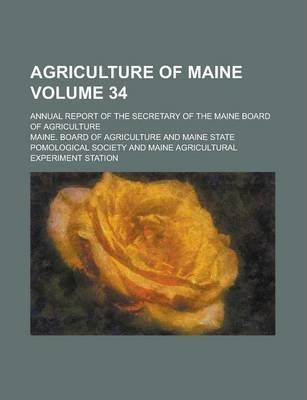 Agriculture of Maine; Annual Report of the Secretary of the Maine Board of Agriculture Volume 34