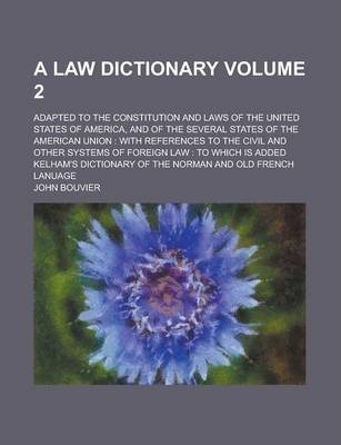 A Law Dictionary; Adapted to the Constitution and Laws of the United States of America, and of the Several States of the American Union