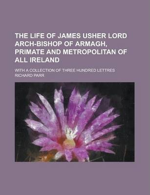 The Life of James Usher Lord Arch-Bishop of Armagh, Primate and Metropolitan of All Ireland; With a Collection of Three Hundred Lettres