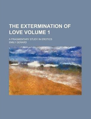 The Extermination of Love; A Fragmentary Study in Erotics Volume 1