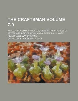 The Craftsman; An Illustrated Monthly Magazine in the Interest of Better Art, Better Work, and a Better and More Reasonable Way of Living Volume 7-9
